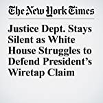 Justice Dept. Stays Silent as White House Struggles to Defend President's Wiretap Claim | Michael D. Shear,Eric Lichtblau