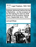 Address delivered before the bar of Berkshire : on the occasion of his first taking his seat as chief justice of the Supreme Judicial Court, September Term 1830, Lemuel Shaw, 1240147155