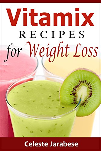 Vitamix Recipes for Weight Loss: Quick Easy and Tasty Smoothie Recipes for Weight Loss