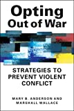 Opting Out of War : Strategies to Prevent Violent Conflict, Anderson, Mary B. and Wallace, Marshall, 1588268772