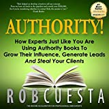 Authority!: How Experts Just Like You Are Using Authority Books to Grow Their Influence, Generate Leads and Steal Your Clients