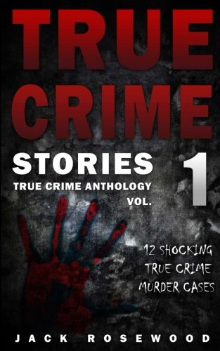 True Crime Stories: 12 Shocking True Crime Murder Cases (True Crime Anthology) (Volume 1)