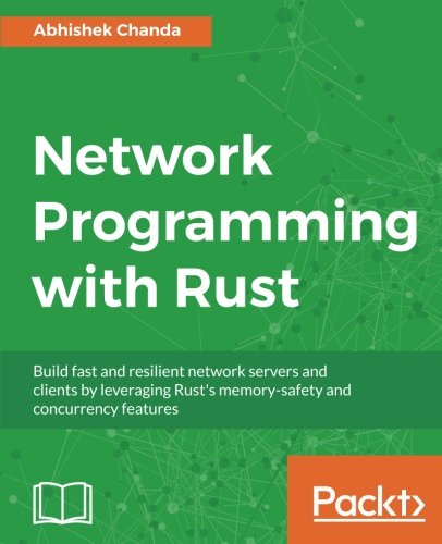 Network Programming with Rust: Build fast and resilient network servers and clients by leveraging Rust's memory-safety and concurrency features