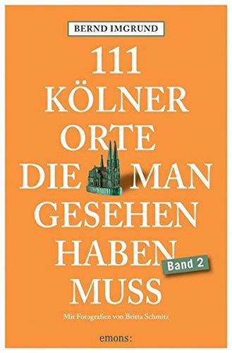 111 Kölner Orte, die man gesehen haben muss, Band 2: Reiseführer