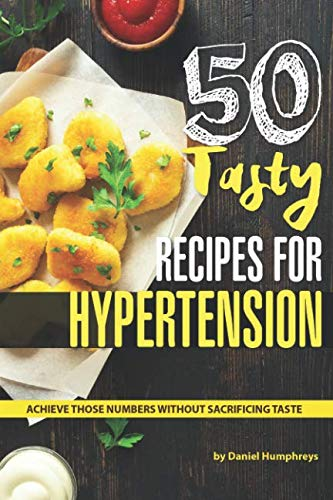 50 Tasty Recipes for Hypertension: Achieve Those Numbers Without Sacrificing Taste by Daniel Humphreys