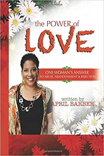 The Power of Love: One Woman's Answer to Abuse, Abandonment & Rejection