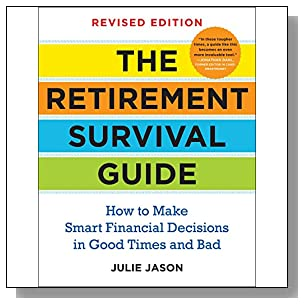 The Retirement Survival Guide: How to Make Smart Financial Decisions in Good Times and Bad