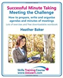An Successful Minute Taking Meeting the Challenge How to Prepare, Write and Organise Agendas and Minutes of Meetings Your Role As the Minute Taker, Heather Baker, 1849370389
