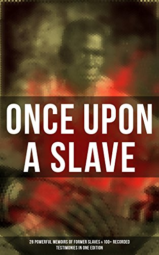 ONCE UPON A SLAVE: 28 Powerful Memoirs Of Former Slaves & 100+ Recorded Testimonies in One Edition: With Hundreds of Documented Testimonies & True Life ... Slave Girl, Narrative of Sojourner Truth...