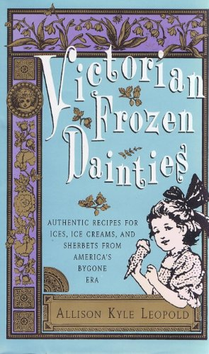 Victorian Frozen Dainties: Authentic Recipes for Ices, Ice Creams, and Sherbets from America's Bygone Era