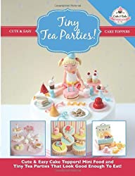 Tiny Tea Parties!: Mini Food and Tiny Tea Parties That Look Good Enough To Eat! ( Cute & Easy Cake Toppers Collection): 3 by The Cake & Bake Academy (2014) Paperback