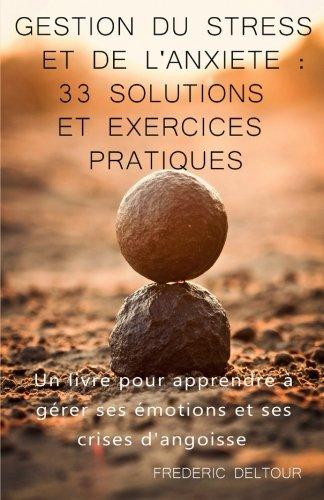 Gestion du stress et de l'anxiété : 33 Solutions et Exercices pratiques !: Un livre pour apprendre à gérer ses émotions et ses crises d'angoisse. émotions, médecines douces. (French Edition)