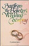 Baptism, the Believers Wedding Ceremony