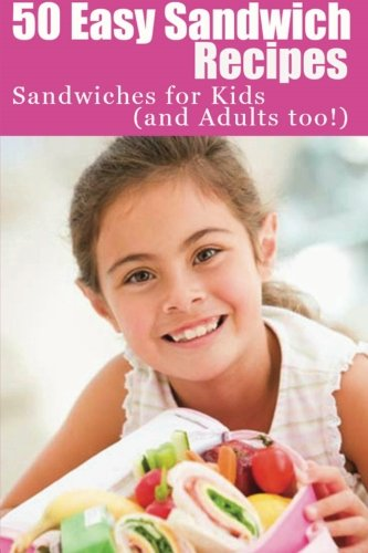 50 Easy Sandwich Recipes: Sandwiches For Kids (and Adults Too!) PDF
