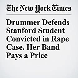 Drummer Defends Stanford Student Convicted in Rape Case. Her Band Pays a Price