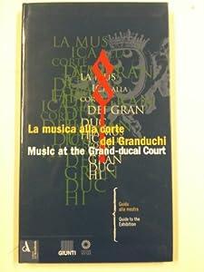 Paperback Music at the Grand-ducal Court: Guide to the Exhibition (La Musica All Corte Dei Granduchi) [Italian] Book