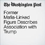 Former Mafia-Linked Figure Describes Association with Trump | Rosalind S. Helderman,Tom Hamburger