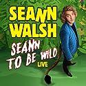 Seann Walsh - Seann to be Wild Live Performance by Seann Walsh Narrated by Seann Walsh