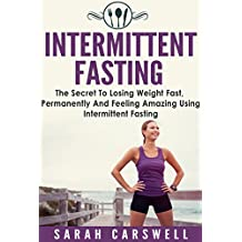 Fasting: Intermittent Fasting - The Secret To Losing Weight Fast, Permanently And Feeling Wonderful (Intermittent Fasting For Weight Loss, Intermittent Fasting For Women, 5 2 Diet)
