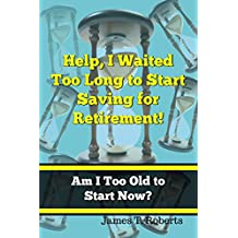 Help, I Waited Too Long to Start Saving for Retirement!: Am I Too Old to Start Now?
