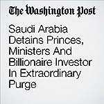 Saudi Arabia Detains Princes, Ministers And Billionaire Investor In Extraordinary Purge | Kareem Fahim