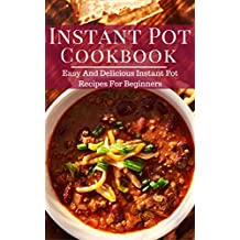 Instant Pot Cookbook: Easy And Delicious Instant Pot Recipes For Beginners