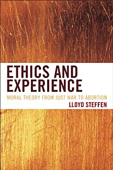 Ethics and Experience: Moral Theory from Just War to Abortion by [Steffen, Lloyd]
