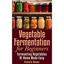 Vegetable Fermentation for Beginners: Fermenting Vegetables at Home Made Easy