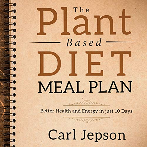 The Plant Based Diet Meal Plan: Better Health and Energy in Just 10 Days by Carl Jepson