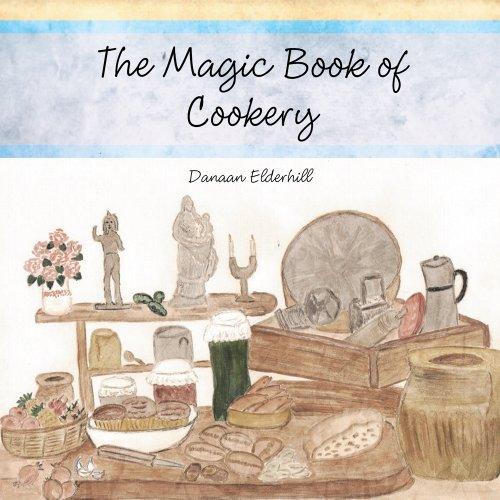 The Magic Book of Cookery: Danaan Elderhill by Danaan Elderhill