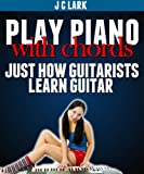 Play Piano With Chords - Just How Guitarists Learn Guitar