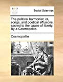 The Political Harmonist; or, Songs, and Poetical Effusions, Sacred to the Cause of Liberty by a Cosmopolite, Cosmopolite, 1170729908