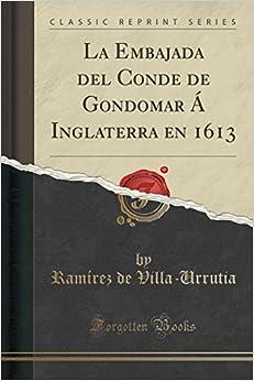 La Embajada del Conde de Gondomar Á Inglaterra en 1613 (Classic Reprint)