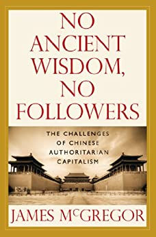 NO ANCIENT WISDOM, NO FOLLOWERS: The Challenges of Chinese Authoritarian Capitalism by [McGregor, James]