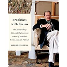 Breakfast with Lucian: The Astounding Life and Outrageous Times of Britain's Great Modern Painter