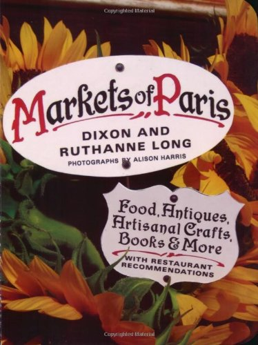 Markets of Paris: Food, Antiques, Artisanal Crafts, Books & More, with Restaurant Recommendations