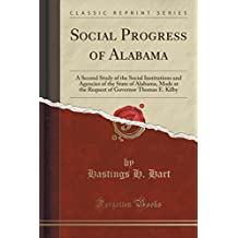 Social Progress of Alabama: A Second Study of the Social Institutions and Agencies of the State of Alabama, Made at the Request of Governor Thomas E. Kilby (Classic Reprint)