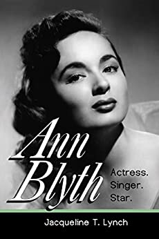 Ann Blyth: Actress. Singer. Star. by [Lynch, Jacqueline T.]