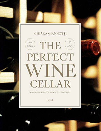 The Perfect Wine Cellar: The Ultimate Guide for Great Wine Collectors by Chiara Giannotti