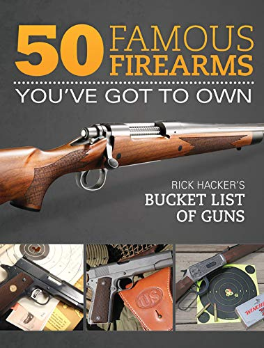 50 Famous Firearms You've Got to Own: Rick Hacker's Bucket List of Guns by Gun Digest Books