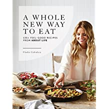 A Whole New Way to Eat: 135+ feel-good recipes from About Life