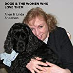 Dogs and the Women Who Love Them: Extraordinary True Stories of Loyalty, Healing, and Inspiration | Linda Anderson,Allen Anderson