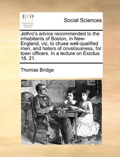 Jethro's advice recommended to the inhabitants of Boston, in New-England, viz. to chuse well-qualified men, and haters of covetousness, for town officers. In a lecture on Exodus 18. 21. pdf epub