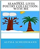 Seasonal Lives Poetry Collection: with Me, Alyssa Scheidemann, 1456462725