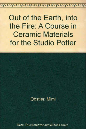 Out of the Earth into the Fire: A Course in Ceramic Materials for the Studio Potter by Amer Ceramic Society