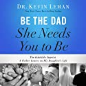 Be the Dad She Needs You to Be: The Indelible Imprint a Father Leaves on His Daughter's Life Audiobook by Kevin Leman Narrated by Stu Gray