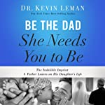 Be the Dad She Needs You to Be: The Indelible Imprint a Father Leaves on His Daughter's Life | Kevin Leman