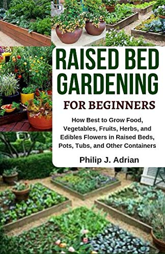 Raised Bed Gardening for Beginners: How Best to Grow Food, Vegetables, Fruits, Herbs, and Edibles Flowers in Raised beds, Pots, Tubs, and Other Containers - Indoor Growing & Organic Gardening