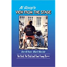 Al Roop's - View From The Stage: Over 40 Years - What It Was Like: The Good, The Bad and Some Funny Sh**