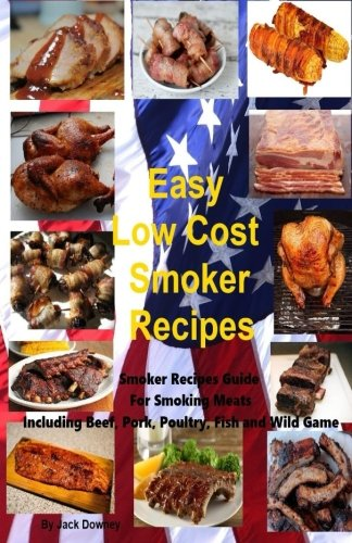 Easy Low Cost Smoker Recipes: Smoker Recipe Guide For Smoking Meats Including Beef, Pork, Poultry, Fish, Wild Game